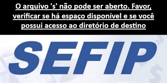 Erro no Sefip: O arquivo 's' não pode ser aberto. Favor, verificar se há espaço disponível e se você possui acesso ao diretório de destino